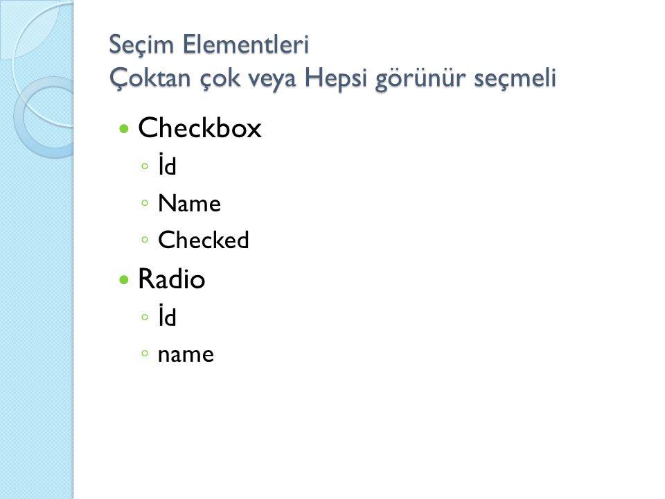 Seçim Elementleri Çoktan çok veya Hepsi görünür seçmeli Checkbox ◦ İ d ◦ Name ◦ Checked Radio ◦ İ d ◦ name