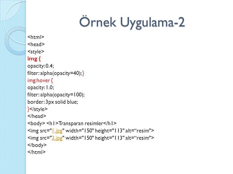 Örnek Uygulama-2 img { opacity: 0.4; filter: alpha(opacity=40); } img:hover { opacity: 1.0; filter: alpha(opacity=100); border: 3px solid blue; } Transparan resimler 1.jpg 2.jpg