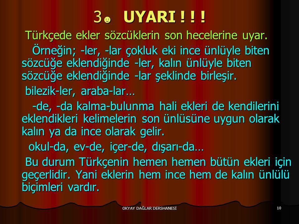 OKYAY DAĞLAR DERSHANESİ 10 3 ☻ UYARI ! ! ! Türkçede ekler sözcüklerin son hecelerine uyar. Türkçede ekler sözcüklerin son hecelerine uyar. Örneğin; -l