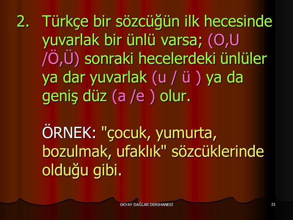 OKYAY DAĞLAR DERSHANESİ 21 2.Türkçe bir sözcüğün ilk hecesinde yuvarlak bir ünlü varsa; (O,U /Ö,Ü) sonraki hecelerdeki ünlüler ya dar yuvarlak (u / ü