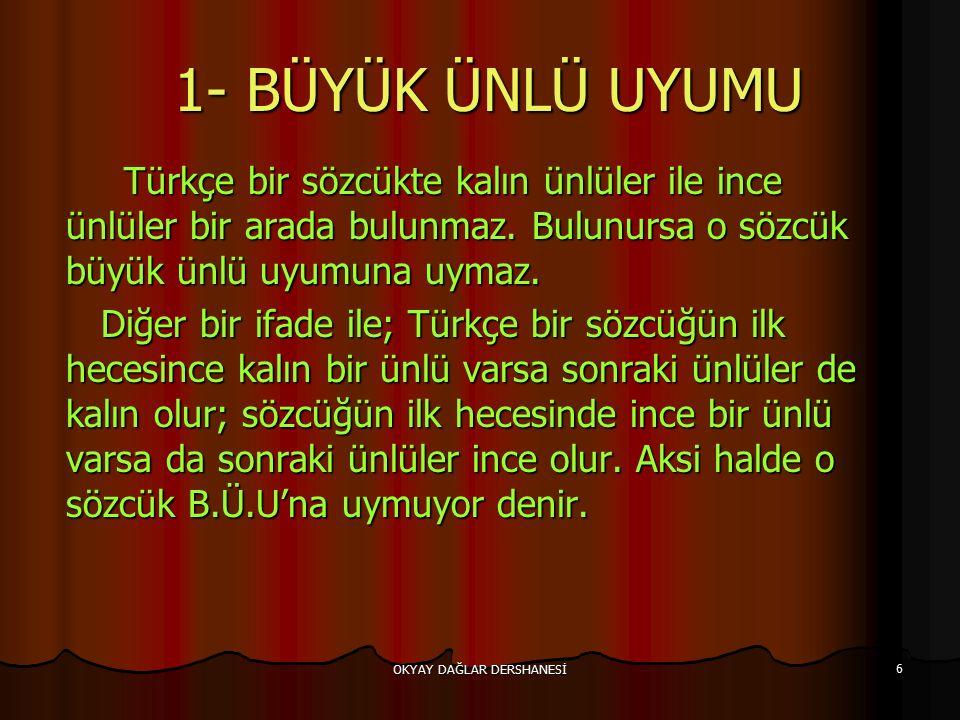 OKYAY DAĞLAR DERSHANESİ 6 1- BÜYÜK ÜNLÜ UYUMU 1- BÜYÜK ÜNLÜ UYUMU Türkçe bir sözcükte kalın ünlüler ile ince ünlüler bir arada bulunmaz. Bulunursa o s
