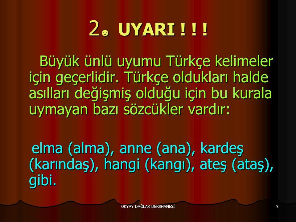 OKYAY DAĞLAR DERSHANESİ 9 2 ☻ UYARI ! ! ! Büyük ünlü uyumu Türkçe kelimeler için geçerlidir. Türkçe oldukları halde asılları değişmiş olduğu için bu k
