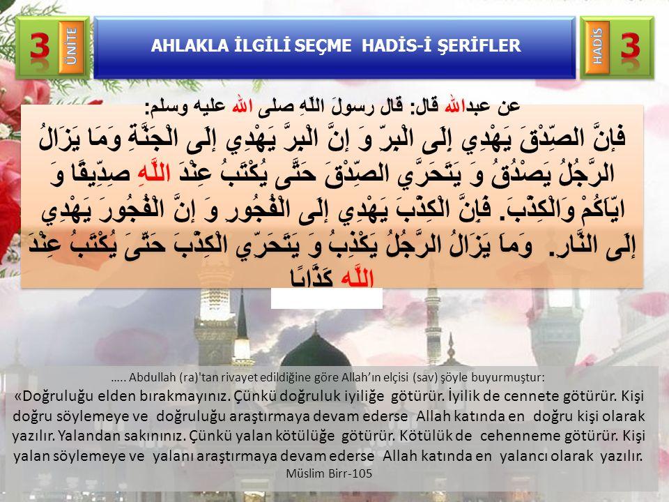 AHLAKLA İLGİLİ SEÇME HADİS-İ ŞERİFLER ….. Abdullah (ra)'tan rivayet edildiğine göre Allah'ın elçisi (sav) şöyle buyurmuştur: «Doğruluğu elden bırakmay