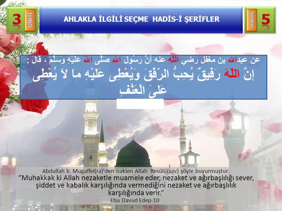 """AHLAKLA İLGİLİ SEÇME HADİS-İ ŞERİFLER Abdullah b. Mugaffel(ra)'den naklen Allah Resûlü(sav) şöyle buyurmuştur: """"Muhakkak ki Allah nezaketle muamele ed"""