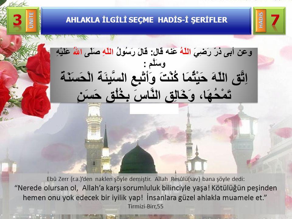 "AHLAKLA İLGİLİ SEÇME HADİS-İ ŞERİFLER Ebû Zerr (r.a.)'den naklen şöyle demiştir. Allah Resûlü(sav) bana şöyle dedi: ""Nerede olursan ol, Allah'a karşı"