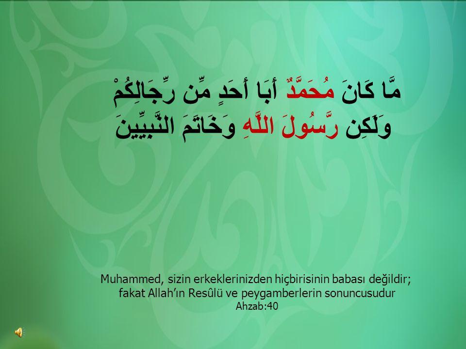مَّا كَانَ مُحَمَّدٌ أَبَا أَحَدٍ مِّن رِّجَالِكُمْ وَلَكِن رَّسُولَ اللَّهِ وَخَاتَمَ النَّبِيِّينَ Muhammed, sizin erkeklerinizden hiçbirisinin baba