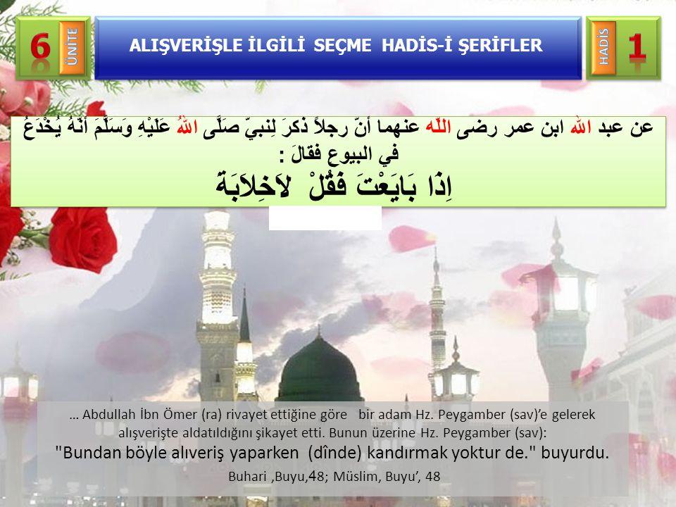 … Abdullah İbn Ömer (ra) rivayet ettiğine göre bir adam Hz. Peygamber (sav)'e gelerek alışverişte aldatıldığını şikayet etti. Bunun üzerine Hz. Peygam