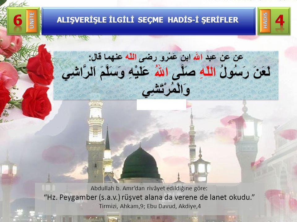 """Abdullah b. Amr'dan rivâyet edildiğine göre: """"Hz. Peygamber (s.a.v.) rüşvet alana da verene de lanet okudu."""" Tirmizi, Ahkam,9; Ebu Davud, Akdiye,4 عن"""