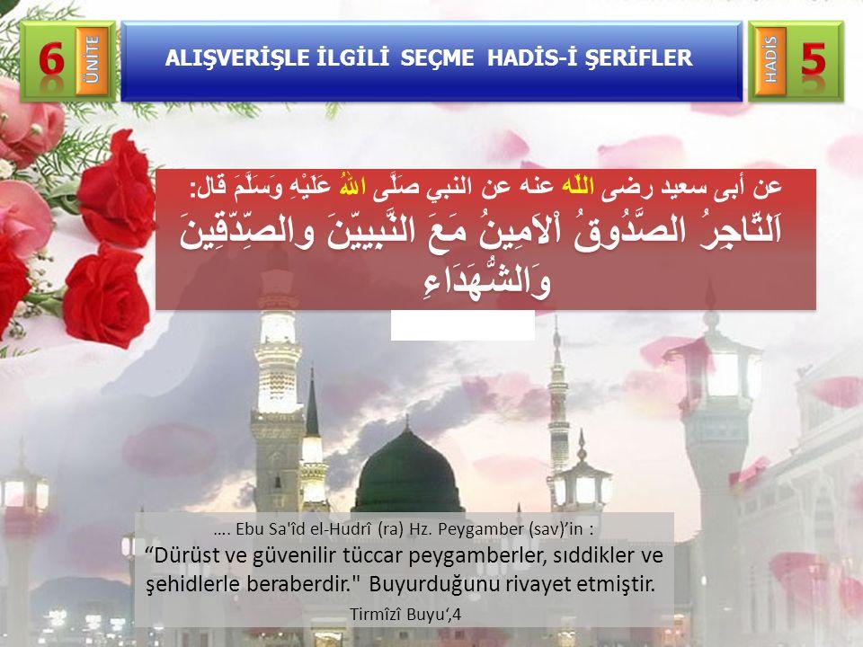 """…. Ebu Sa'îd el-Hudrî (ra) Hz. Peygamber (sav)'in : """"Dürüst ve güvenilir tüccar peygamberler, sıddikler ve şehidlerle beraberdir."""