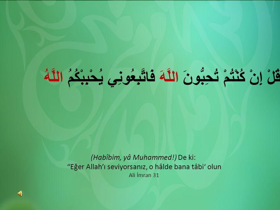 """قُلْ إِنْ كُنْتُمْ تُحِبُّونَ اللَّهَ فَاتَّبِعُونِي يُحْبِبْكُمُ اللَّهُ (Habîbim, yâ Muhammed!) De ki: """"Eğer Allah'ı seviyorsanız, o hâlde bana tâbi"""