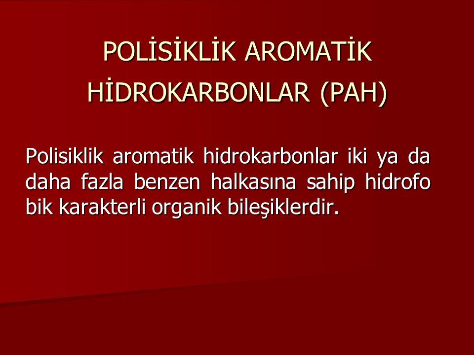 POLİSİKLİK AROMATİK HİDROKARBONLAR (PAH) Polisiklik aromatik hidrokarbonlar iki ya da daha fazla benzen halkasına sahip hidrofo bik karakterli organik bileşiklerdir.