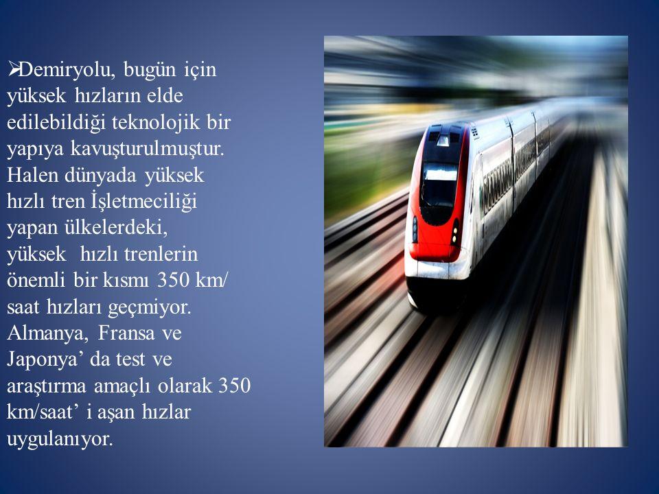  Demiryolu, bugün için yüksek hızların elde edilebildiği teknolojik bir yapıya kavuşturulmuştur. Halen dünyada yüksek hızlı tren İşletmeciliği yapan