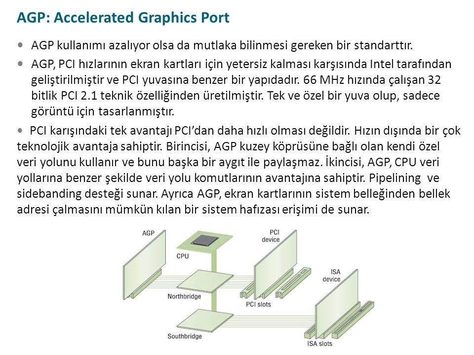 AGP kullanımı azalıyor olsa da mutlaka bilinmesi gereken bir standarttır. AGP, PCI hızlarının ekran kartları için yetersiz kalması karşısında Intel ta