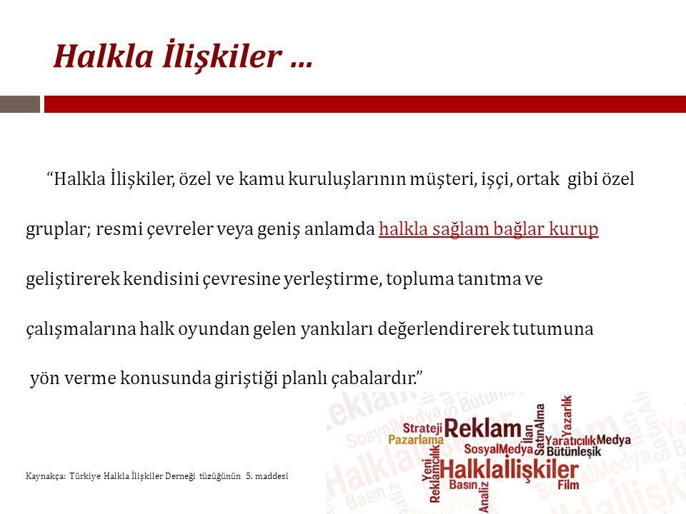 Halkla İlişkiler … Halkla İlişkiler, özel ve kamu kuruluşlarının müşteri, işçi, ortak gibi özel gruplar; resmi çevreler veya geniş anlamda halkla sağlam bağlar kurup geliştirerek kendisini çevresine yerleştirme, topluma tanıtma ve çalışmalarına halk oyundan gelen yankıları değerlendirerek tutumuna yön verme konusunda giriştiği planlı çabalardır. Kaynakça: Türkiye Halkla İlişkiler Derneği tüzüğünün 5.