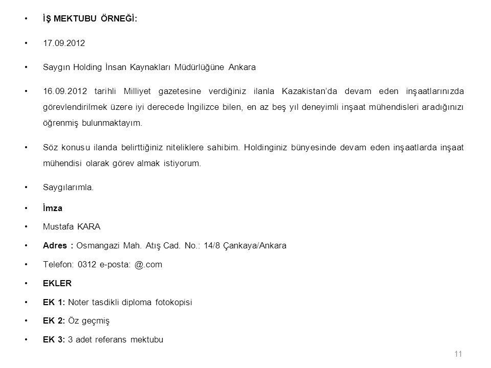 11 İŞ MEKTUBU ÖRNEĞİ: 17.09.2012 Saygın Holding İnsan Kaynakları Müdürlüğüne Ankara 16.09.2012 tarihli Milliyet gazetesine verdiğiniz ilanla Kazakistan'da devam eden inşaatlarınızda görevlendirilmek üzere iyi derecede İngilizce bilen, en az beş yıl deneyimli inşaat mühendisleri aradığınızı öğrenmiş bulunmaktayım.