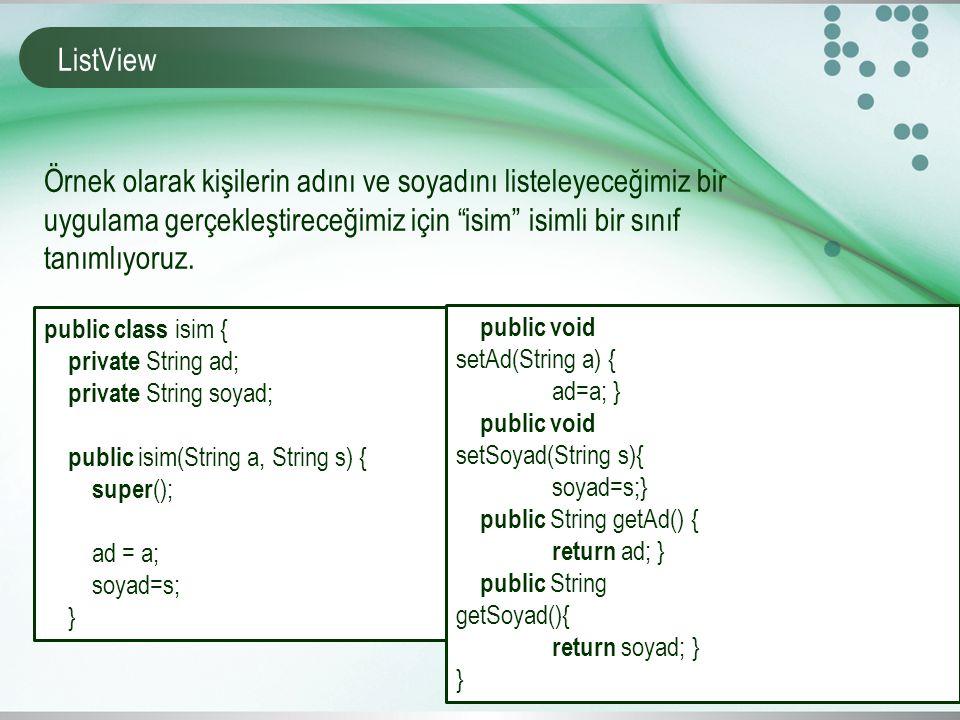 ListView public class isim { private String ad; private String soyad; public isim(String a, String s) { super (); ad = a; soyad=s; } Örnek olarak kişilerin adını ve soyadını listeleyeceğimiz bir uygulama gerçekleştireceğimiz için isim isimli bir sınıf tanımlıyoruz.