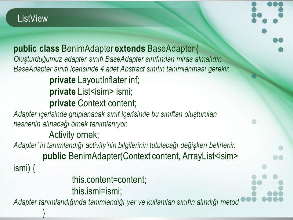 ListView public class BenimAdapter extends BaseAdapter { Oluşturduğumuz adapter sınıfı BaseAdapter sınıfından miras almalıdır.