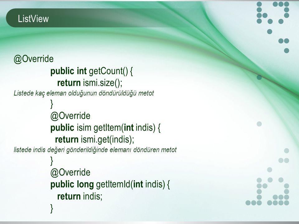 ListView @Override public int getCount() { return ismi.size(); Listede kaç eleman olduğunun döndürüldüğü metot } @Override public isim getItem( int indis) { return ismi.get(indis); listede indis değeri gönderildiğinde elemanı döndüren metot } @Override public long getItemId( int indis) { return indis; }