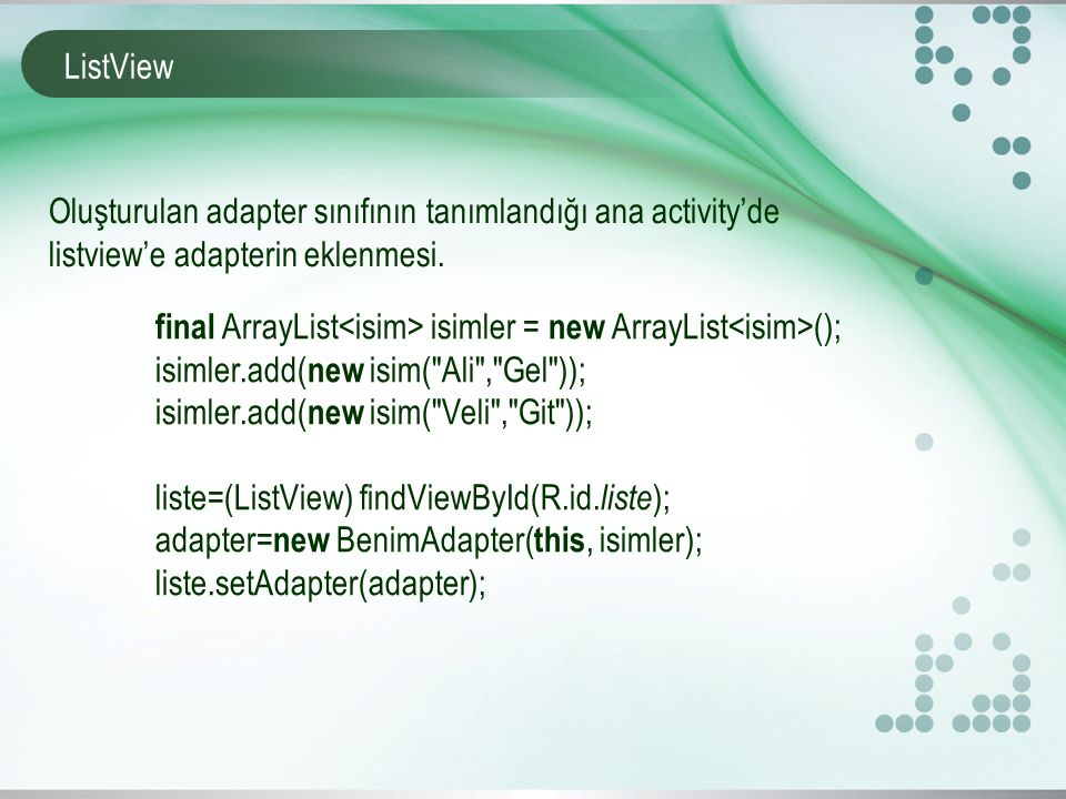 ListView final ArrayList isimler = new ArrayList (); isimler.add( new isim( Ali , Gel )); isimler.add( new isim( Veli , Git )); liste=(ListView) findViewById(R.id.
