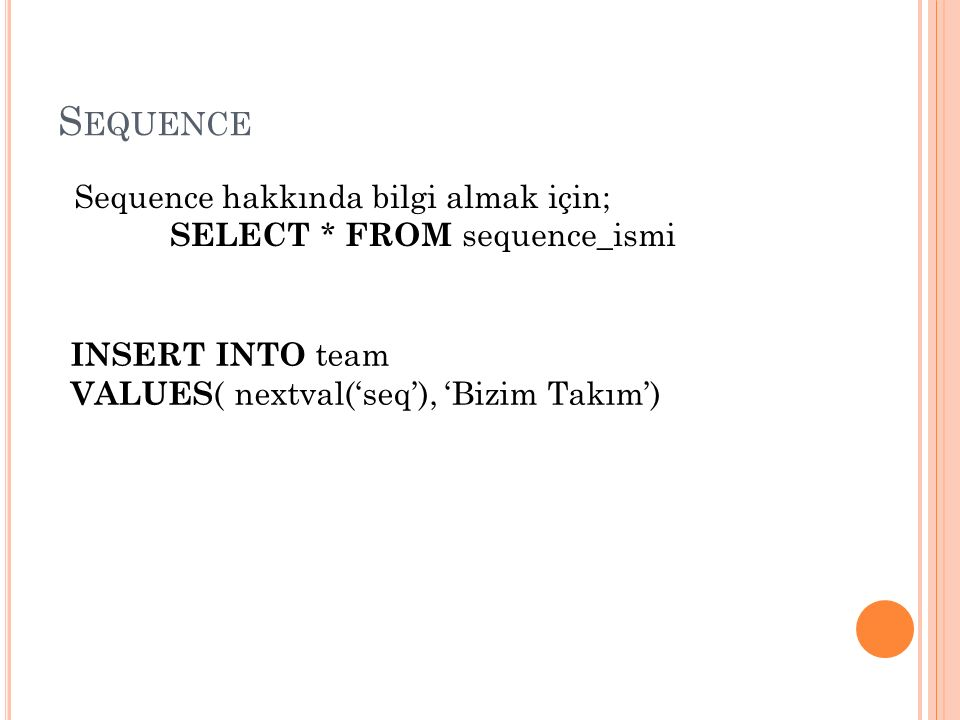 S EQUENCE Sequence hakkında bilgi almak için; SELECT * FROM sequence_ismi INSERT INTO team VALUES ( nextval('seq'), 'Bizim Takım')