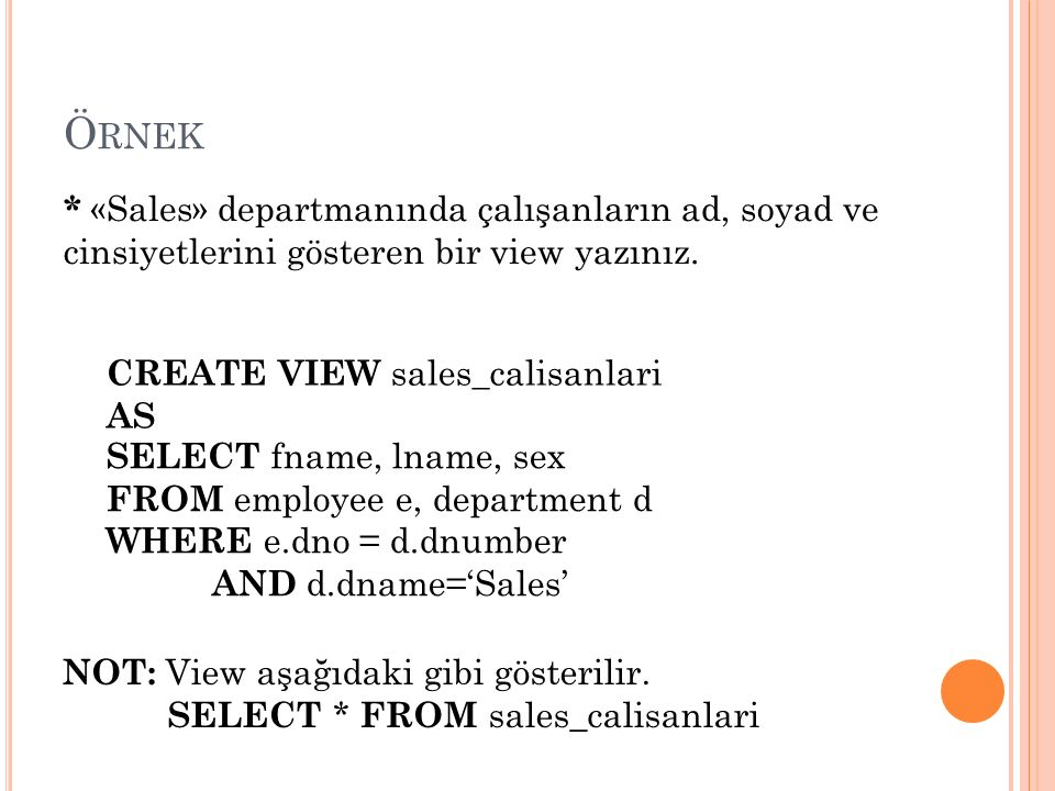 Ö RNEK SELECT fname, lname, sex FROM employee e, department d WHERE e.dno = d.dnumber AND d.dname='Sales' * «Sales» departmanında çalışanların ad, soyad ve cinsiyetlerini gösteren bir view yazınız.