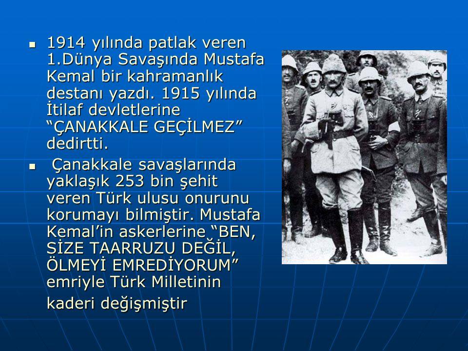 """1914 yılında patlak veren 1.Dünya Savaşında Mustafa Kemal bir kahramanlık destanı yazdı. 1915 yılında İtilaf devletlerine """"ÇANAKKALE GEÇİLMEZ"""" dedirtt"""