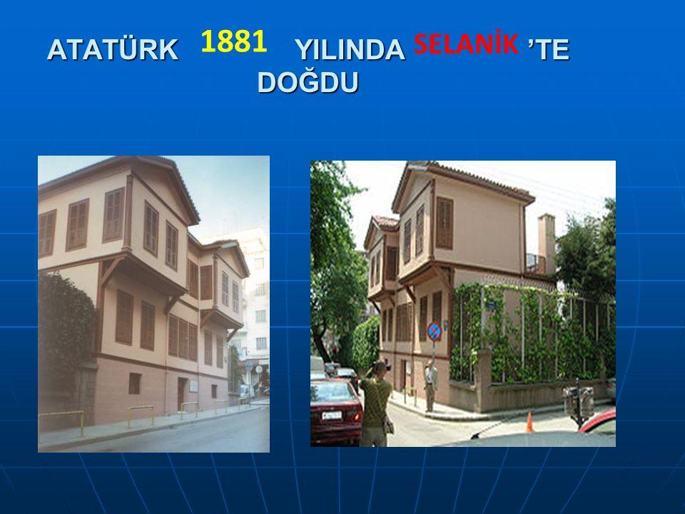 ATATÜRK YILINDA 'TE DOĞDU 1881 SELANİK