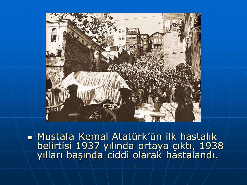 Mustafa Kemal Atatürk'ün ilk hastalık belirtisi 1937 yılında ortaya çıktı, 1938 yılları başında ciddi olarak hastalandı. Mustafa Kemal Atatürk'ün ilk