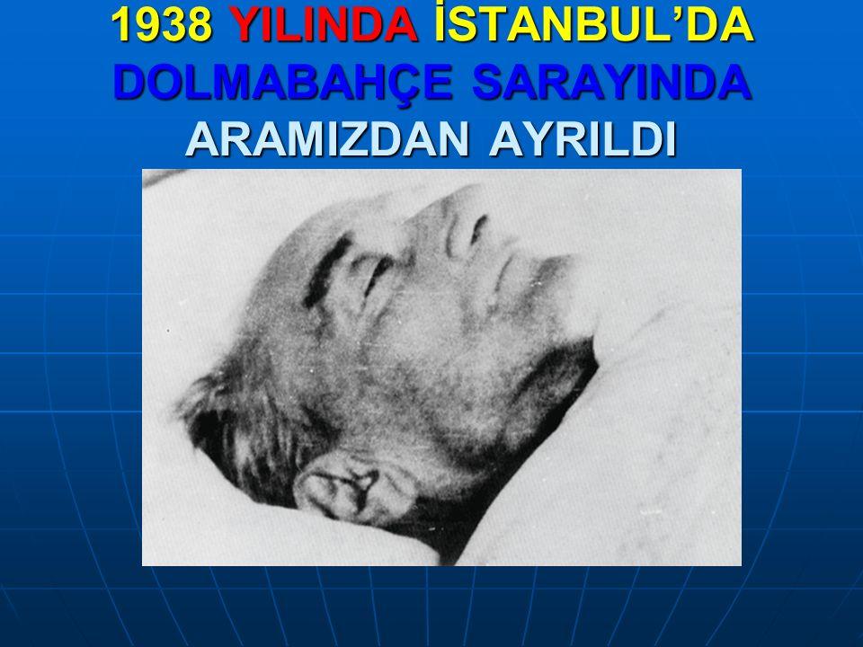 1938 YILINDA İSTANBUL'DA DOLMABAHÇE SARAYINDA ARAMIZDAN AYRILDI
