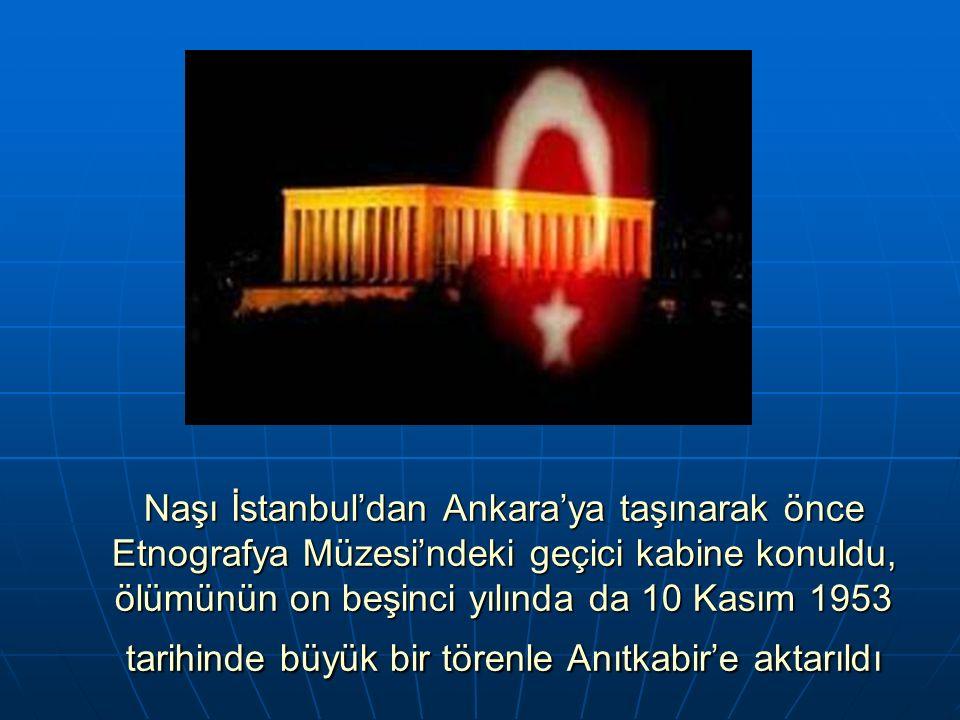 Naşı İstanbul'dan Ankara'ya taşınarak önce Etnografya Müzesi'ndeki geçici kabine konuldu, ölümünün on beşinci yılında da 10 Kasım 1953 tarihinde büyük