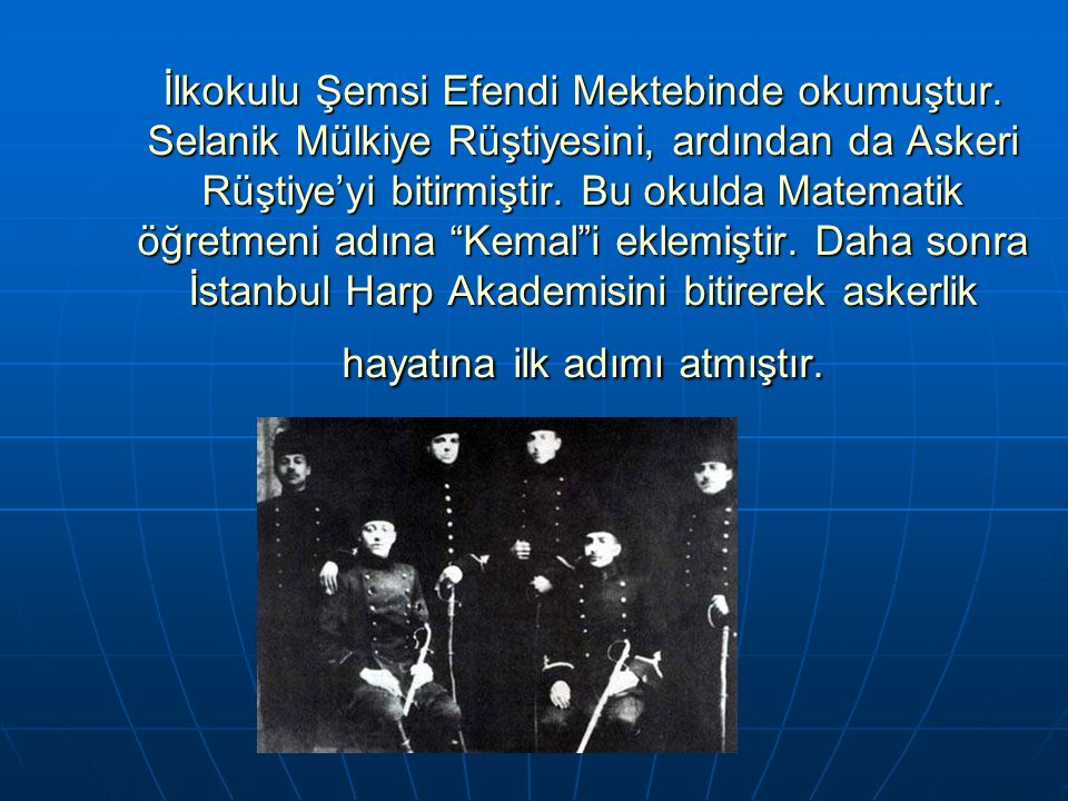 İlkokulu Şemsi Efendi Mektebinde okumuştur. Selanik Mülkiye Rüştiyesini, ardından da Askeri Rüştiye'yi bitirmiştir. Bu okulda Matematik öğretmeni adın