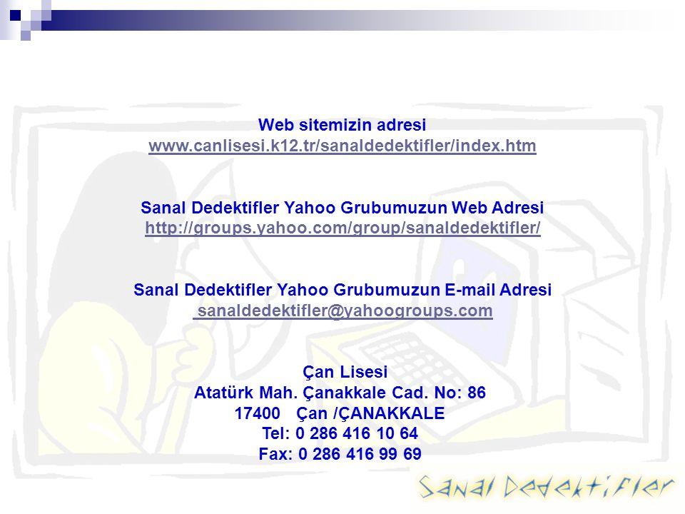 Web sitemizin adresi www.canlisesi.k12.tr/sanaldedektifler/index.htm Sanal Dedektifler Yahoo Grubumuzun Web Adresi http://groups.yahoo.com/group/sanaldedektifler/ Sanal Dedektifler Yahoo Grubumuzun E-mail Adresi sanaldedektifler@yahoogroups.com Çan Lisesi Atatürk Mah.