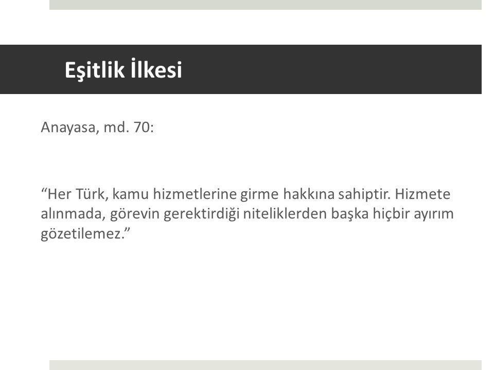 Eşitlik İlkesi Anayasa, md.70: Her Türk, kamu hizmetlerine girme hakkına sahiptir.