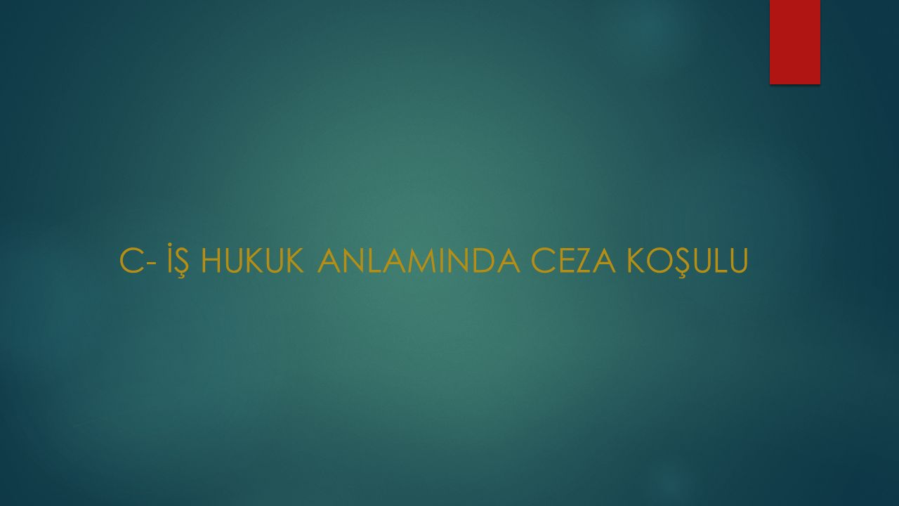 C- İŞ HUKUK ANLAMINDA CEZA KOŞULU