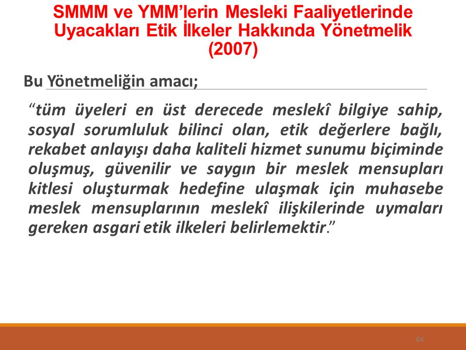 """SMMM ve YMM'lerin Mesleki Faaliyetlerinde Uyacakları Etik İlkeler Hakkında Yönetmelik (2007) Bu Yönetmeliğin amacı; """"tüm üyeleri en üst derecede mesle"""