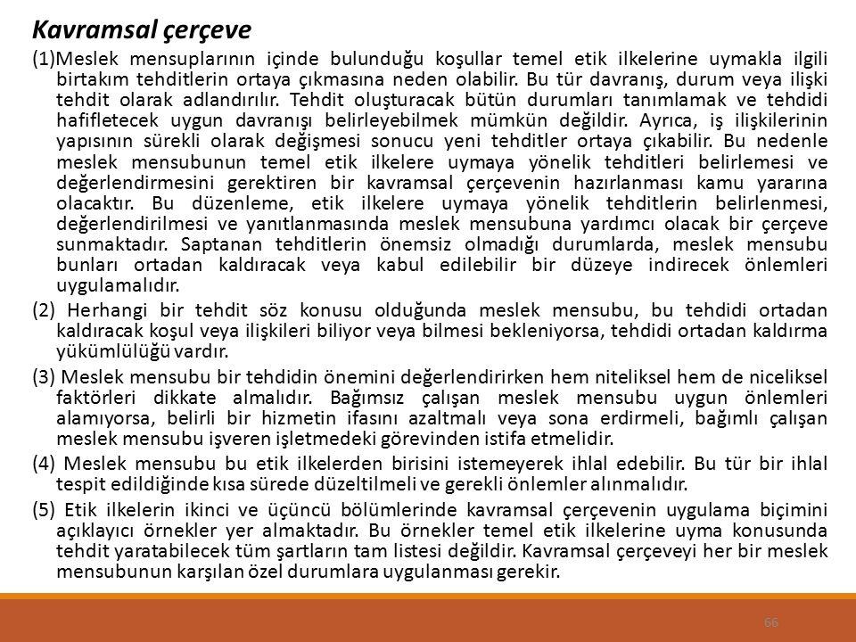 66 Kavramsal çerçeve (1)Meslek mensuplarının içinde bulunduğu koşullar temel etik ilkelerine uymakla ilgili birtakım tehditlerin ortaya çıkmasına neden olabilir.