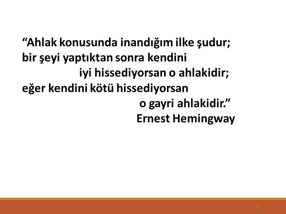 76 Ahlak konusunda inandığım ilke şudur; bir şeyi yaptıktan sonra kendini iyi hissediyorsan o ahlakidir; eğer kendini kötü hissediyorsan o gayri ahlakidir. Ernest Hemingway
