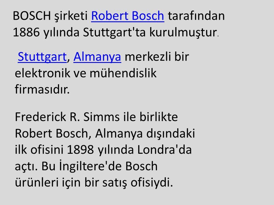 BOSCH şirketi Robert Bosch tarafından 1886 yılında Stuttgart'ta kurulmuştur.Robert Bosch Stuttgart, Almanya merkezli bir elektronik ve mühendislik fir
