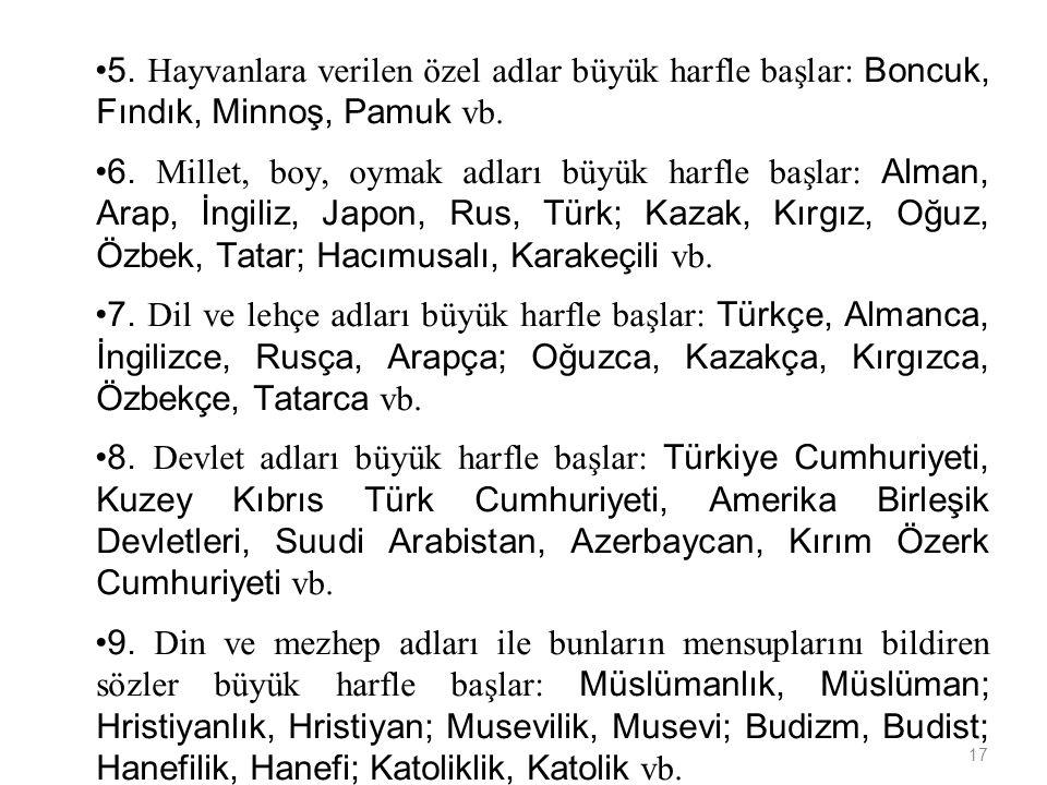 17 5.Hayvanlara verilen özel adlar büyük harfle başlar: Boncuk, Fındık, Minnoş, Pamuk vb.