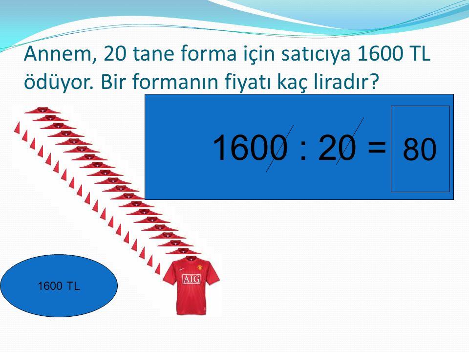 Annem, 20 tane forma için satıcıya 1600 TL ödüyor. Bir formanın fiyatı kaç liradır? 1600 TL 1600 : 20 = 80