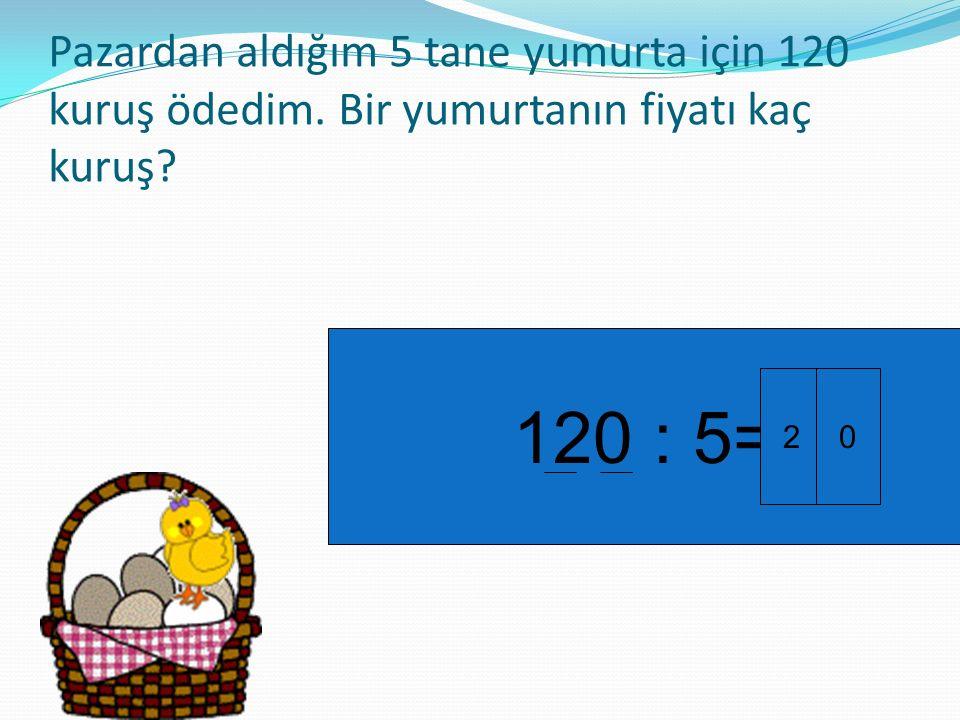 Pazardan aldığım 5 tane yumurta için 120 kuruş ödedim. Bir yumurtanın fiyatı kaç kuruş? 120 : 5= 20