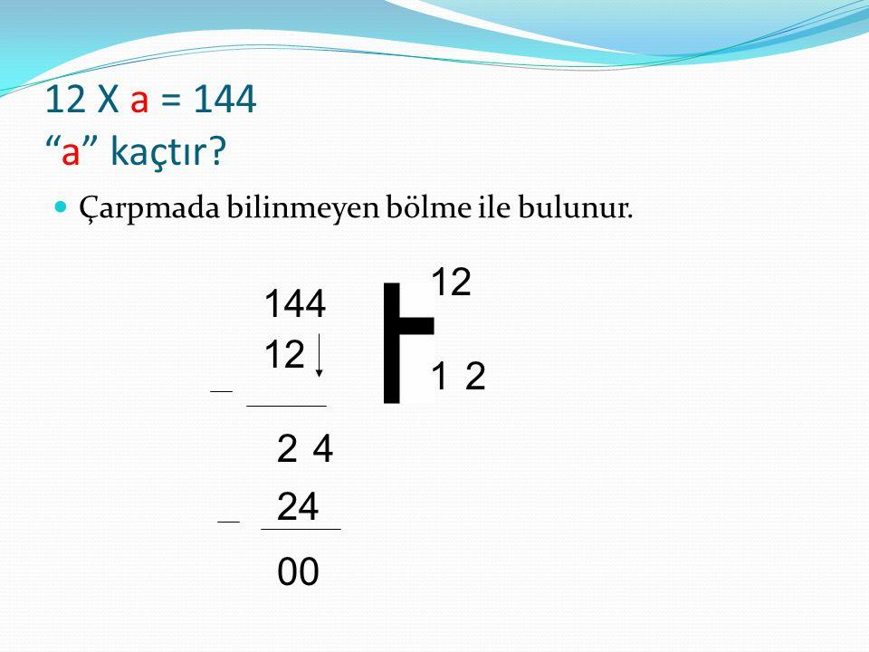 """12 X a = 144 """"a"""" kaçtır? Çarpmada bilinmeyen bölme ile bulunur. 144 12 1 24 2 24 00"""