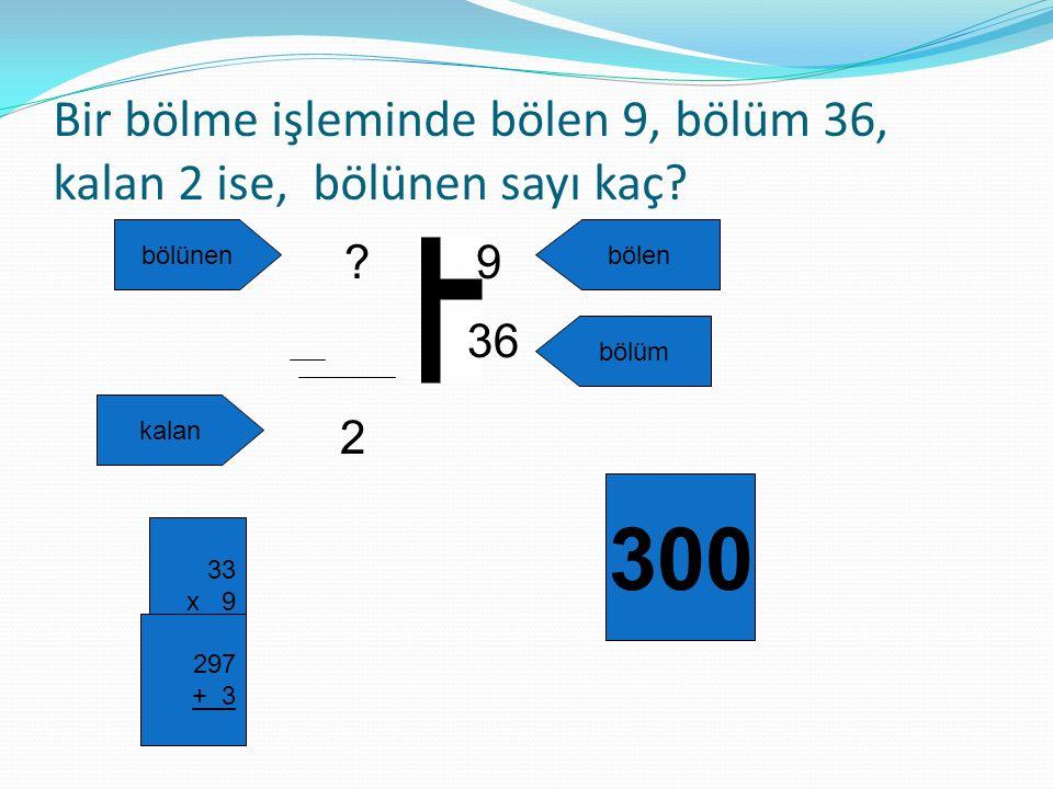 Bir bölme işleminde bölen 9, bölüm 36, kalan 2 ise, bölünen sayı kaç? ? 2 36 9 bölünenbölen bölüm kalan 33 x 9 297 + 3 300