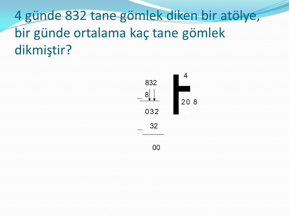 4 günde 832 tane gömlek diken bir atölye, bir günde ortalama kaç tane gömlek dikmiştir? 832 4 8 2 0 0 32 00 8 32