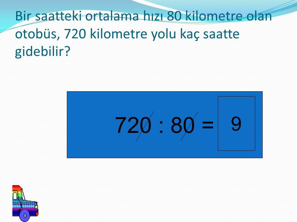 Bir saatteki ortalama hızı 80 kilometre olan otobüs, 720 kilometre yolu kaç saatte gidebilir? 720 : 80 = 9