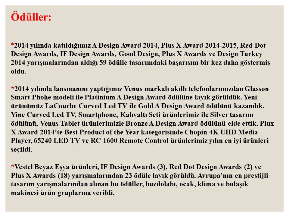 Ödüller: * 2014 yılında katıldığımız A Design Award 2014, Plus X Award 2014-2015, Red Dot Design Awards, IF Design Awards, Good Design, Plus X Awards