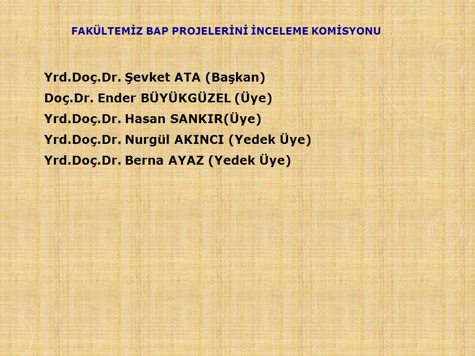 FAKÜLTEMİZ BAP PROJELERİNİ İNCELEME KOMİSYONU Yrd.Doç.Dr. Şevket ATA (Başkan) Doç.Dr. Ender BÜYÜKGÜZEL (Üye) Yrd.Doç.Dr. Hasan SANKIR(Üye) Yrd.Doç.Dr.