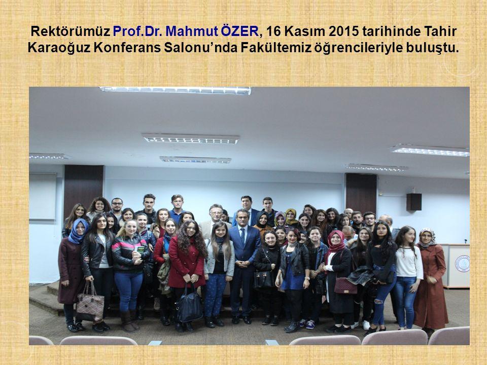 Rektörümüz Prof.Dr. Mahmut ÖZER, 16 Kasım 2015 tarihinde Tahir Karaoğuz Konferans Salonu'nda Fakültemiz öğrencileriyle buluştu.