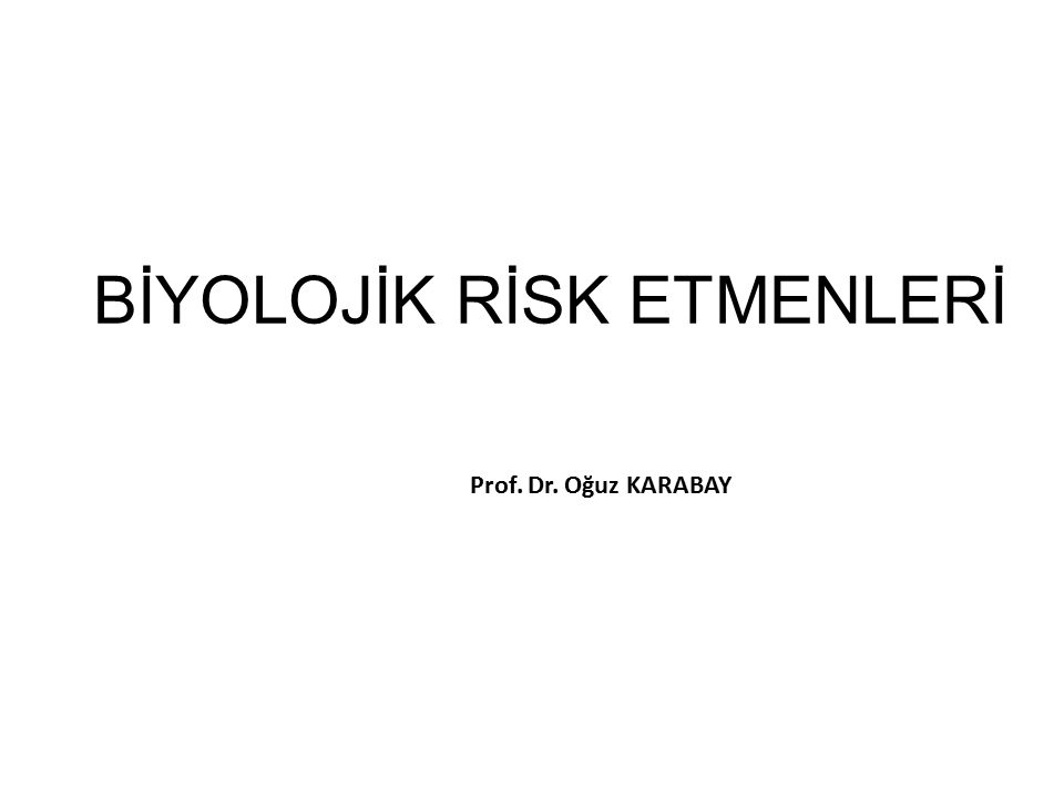 BİYOLOJİK RİSK ETMENLERİ Prof. Dr. Oğuz KARABAY