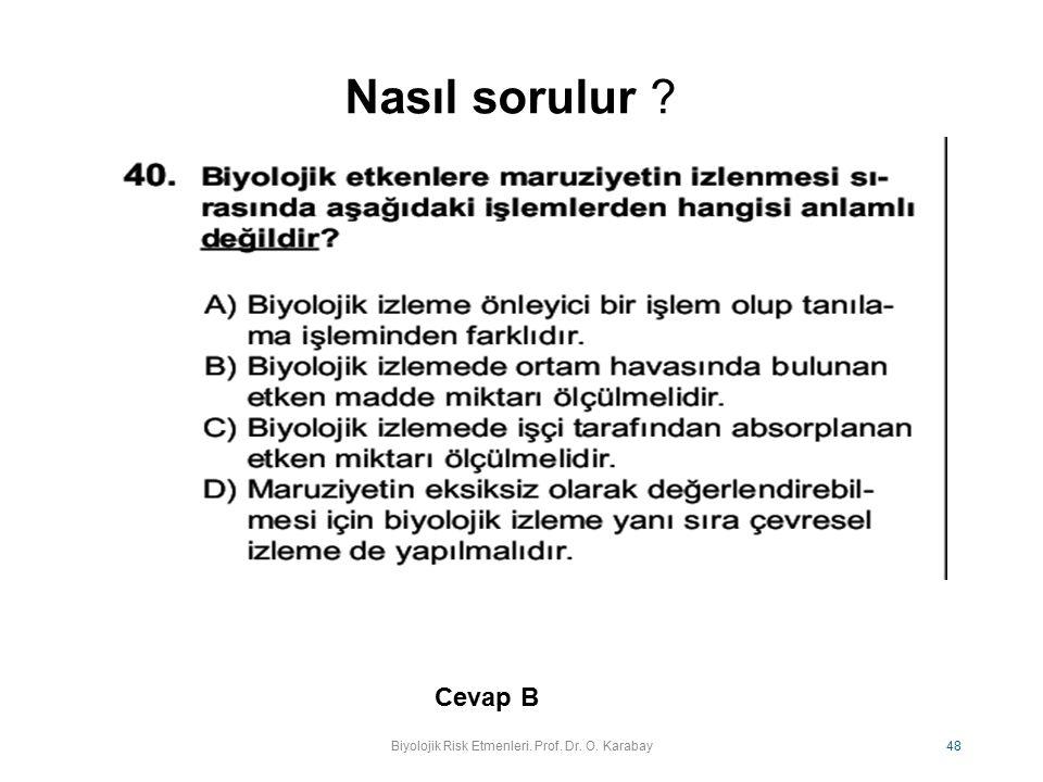 Nasıl sorulur ? Biyolojik Risk Etmenleri. Prof. Dr. O. Karabay 48 Cevap B